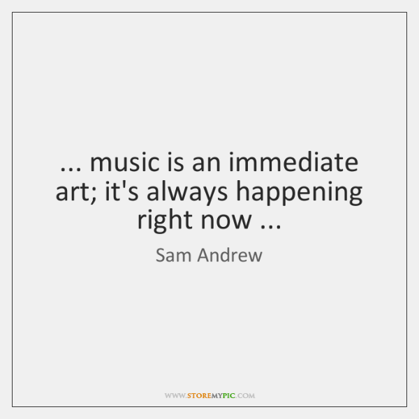 ... music is an immediate art; it's always happening right now ...