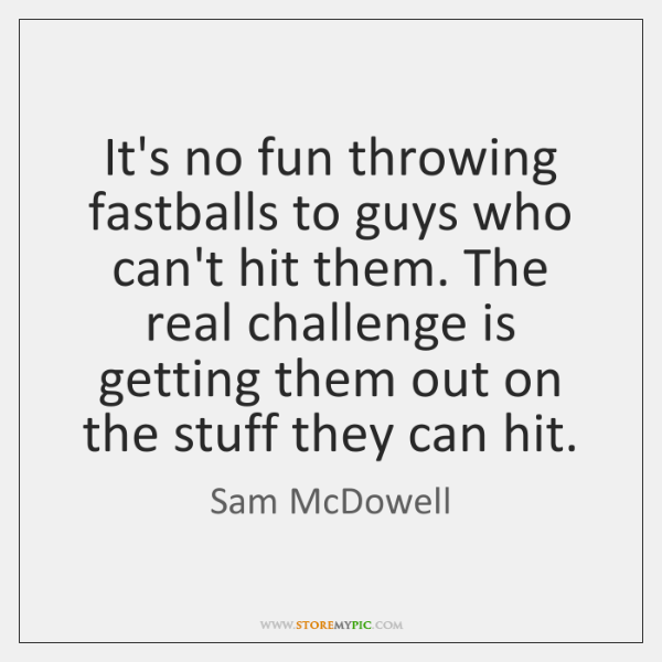 It's no fun throwing fastballs to guys who can't hit them. The ...