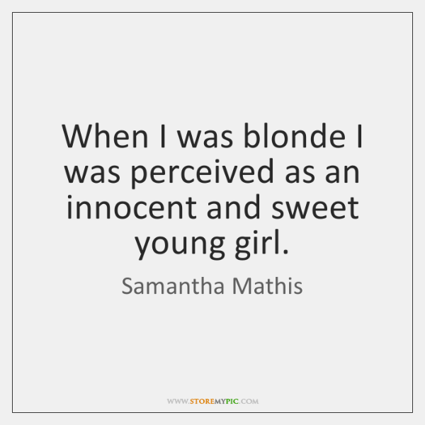 When I was blonde I was perceived as an innocent and sweet ...