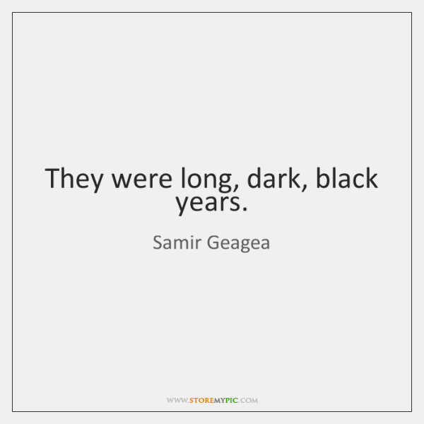 They were long, dark, black years.