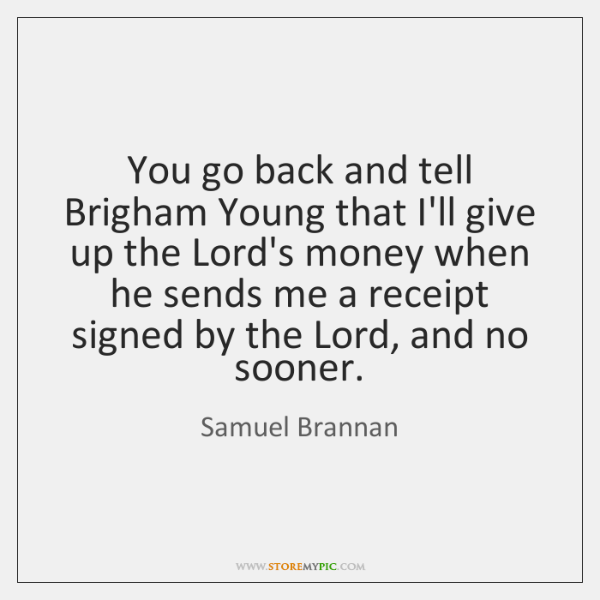 You go back and tell Brigham Young that I'll give up the ...