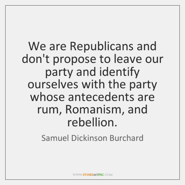 We are Republicans and don't propose to leave our party and identify ...