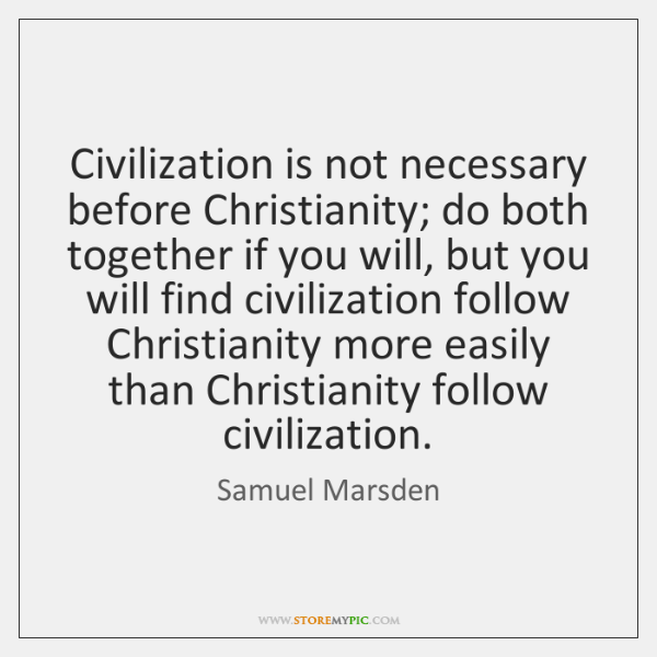 Civilization is not necessary before Christianity; do both together if you will, ...