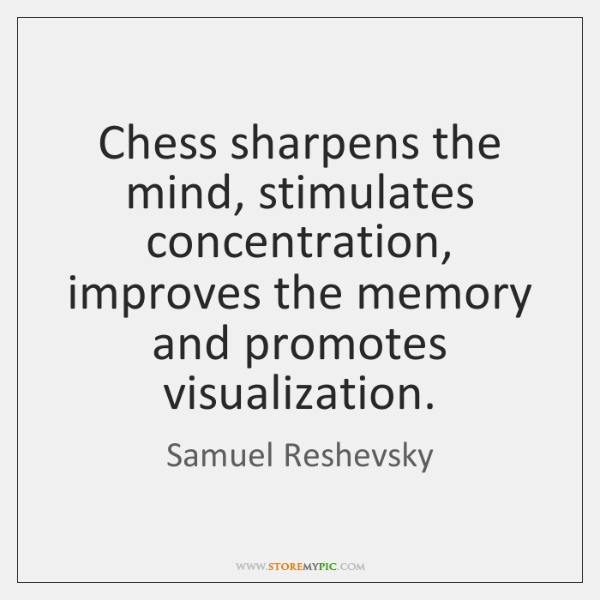 Chess sharpens the mind, stimulates concentration, improves the memory and promotes visualization.