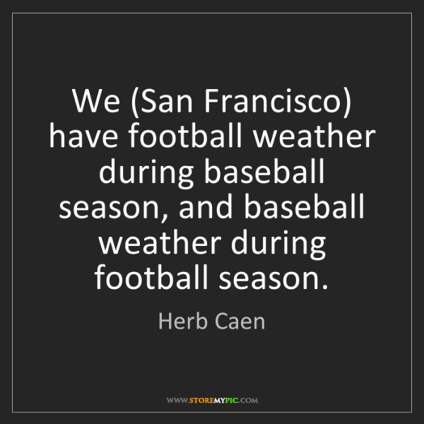 Herb Caen: We (San Francisco) have football weather during baseball...