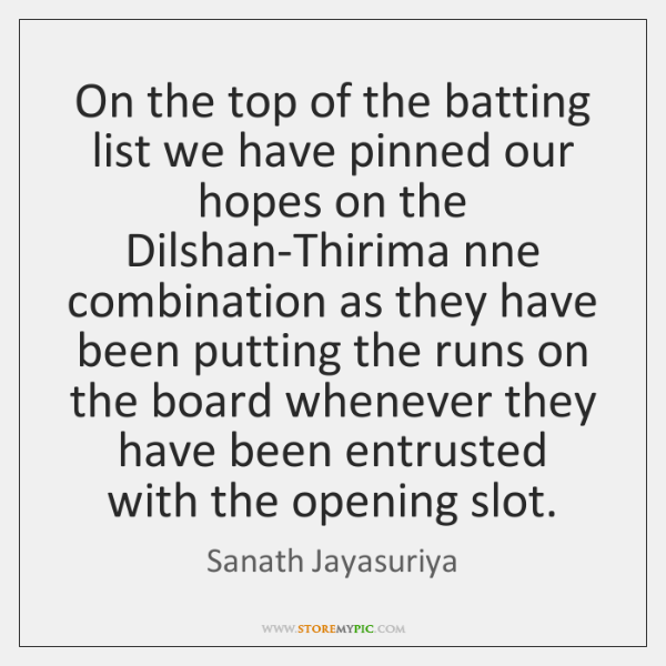 On the top of the batting list we have pinned our hopes ...