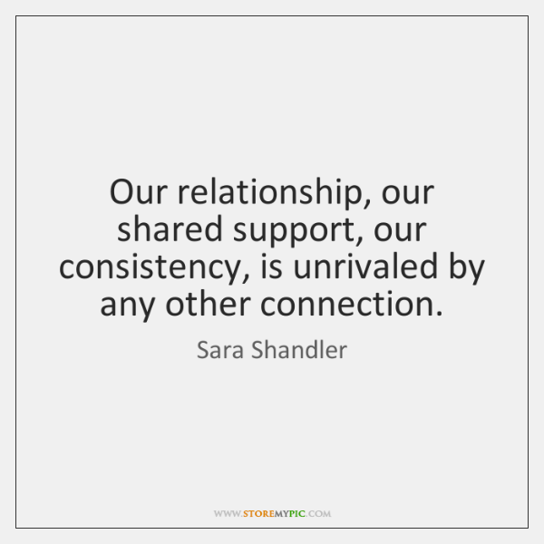 Our relationship, our shared support, our consistency, is unrivaled by any other ...