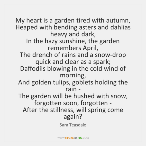 My heart is a garden tired with autumn,   Heaped with bending asters ...