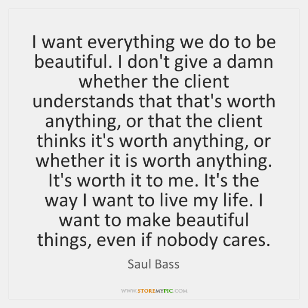 I want everything we do to be beautiful. I don't give a ...