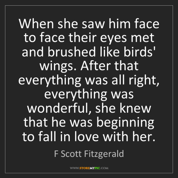 F Scott Fitzgerald: When she saw him face to face their eyes met and brushed...