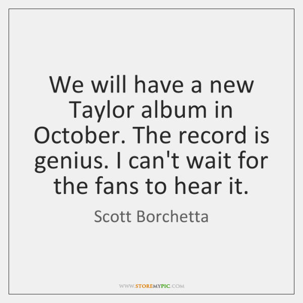 We will have a new Taylor album in October. The record is ...