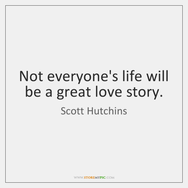 Not everyone's life will be a great love story.