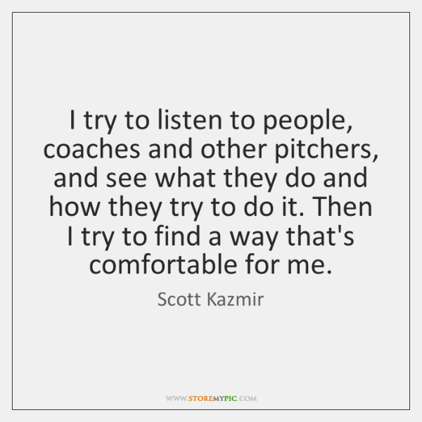 I try to listen to people, coaches and other pitchers, and see ...