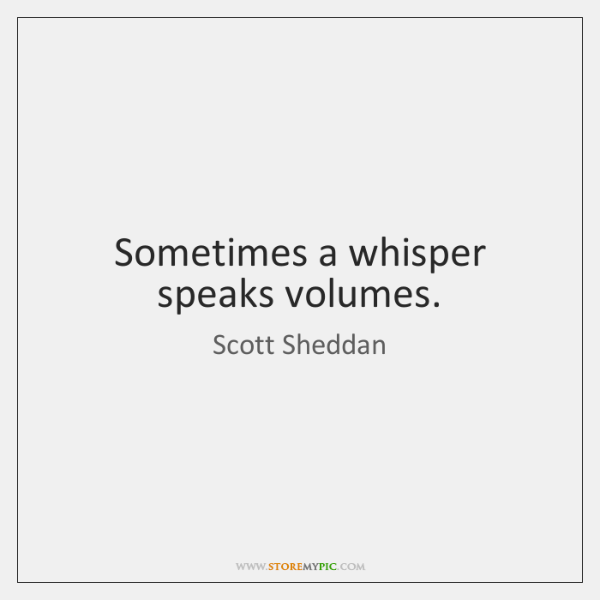 Sometimes a whisper speaks volumes.