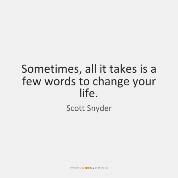 Sometimes, all it takes is a few words to change your life.