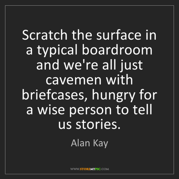Alan Kay: Scratch the surface in a typical boardroom and we're...