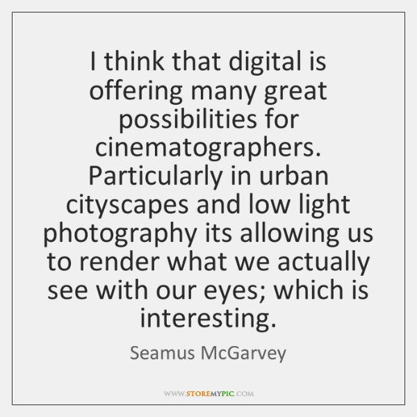 I think that digital is offering many great possibilities for cinematographers. Particularly ...
