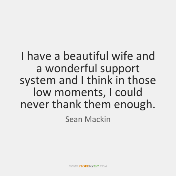 I have a beautiful wife and a wonderful support system and I ...