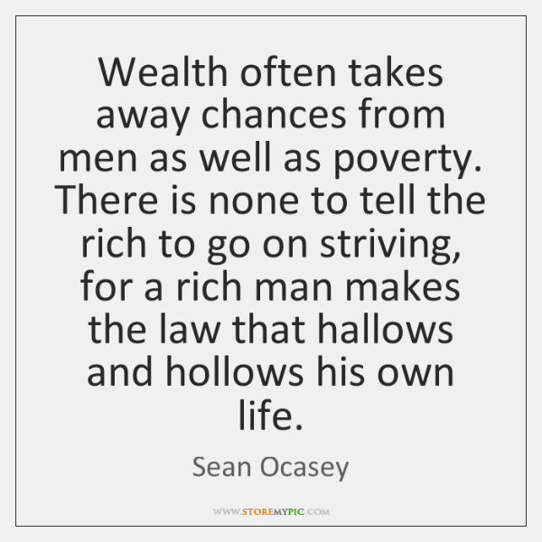 Wealth often takes away chances from men as well as poverty. There ...