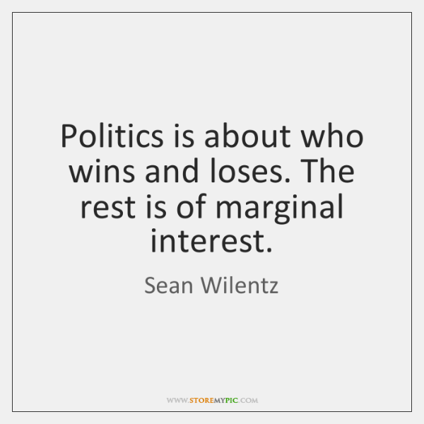 Politics is about who wins and loses. The rest is of marginal ...
