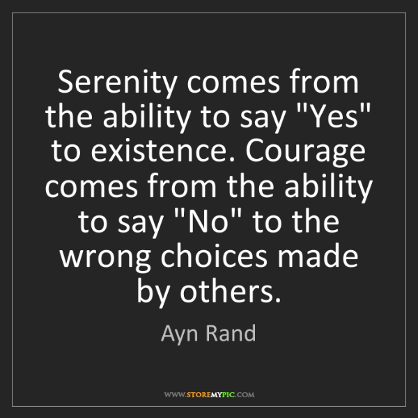 """Ayn Rand: Serenity comes from the ability to say """"Yes"""" to existence...."""
