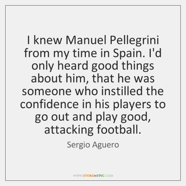 I knew Manuel Pellegrini from my time in Spain. I'd only heard ...