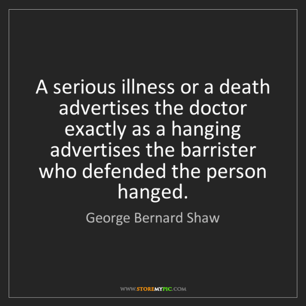 George Bernard Shaw: A serious illness or a death advertises the doctor exactly...