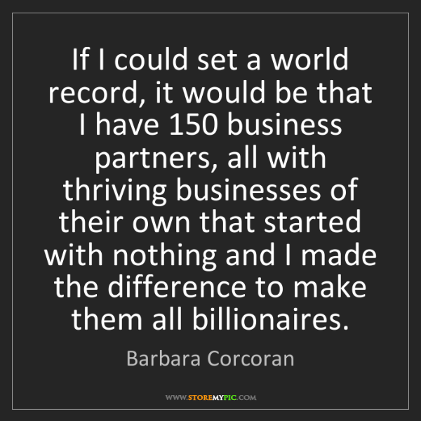 Barbara Corcoran: If I could set a world record, it would be that I have...