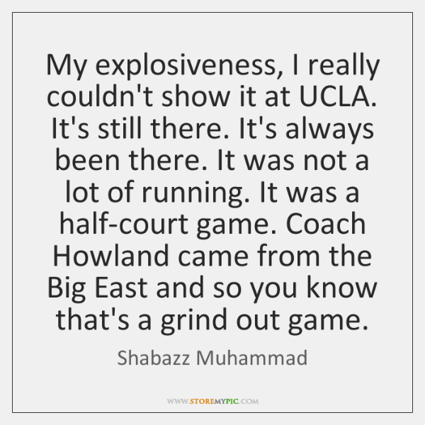 My explosiveness, I really couldn't show it at UCLA. It's still there. ...