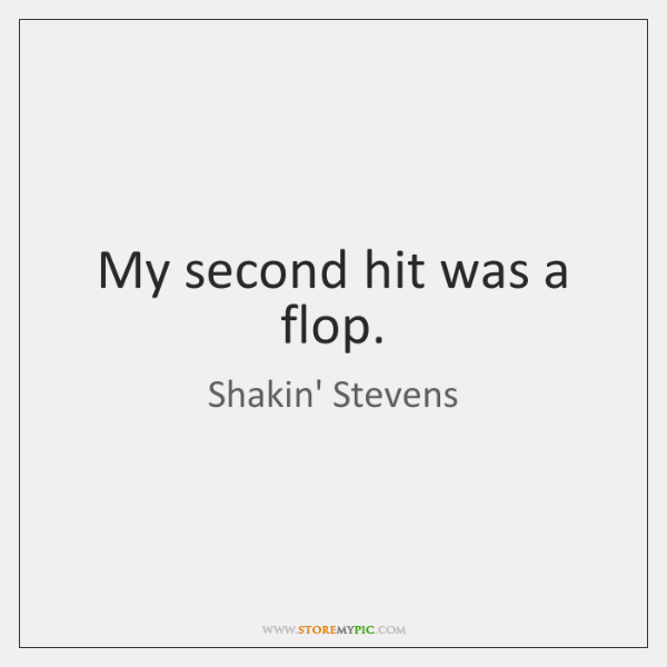 My second hit was a flop.