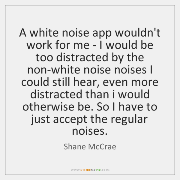 A white noise app wouldn't work for me - I would be ...