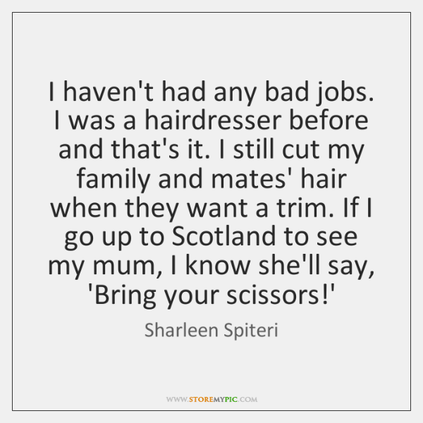 I haven't had any bad jobs. I was a hairdresser before and ...