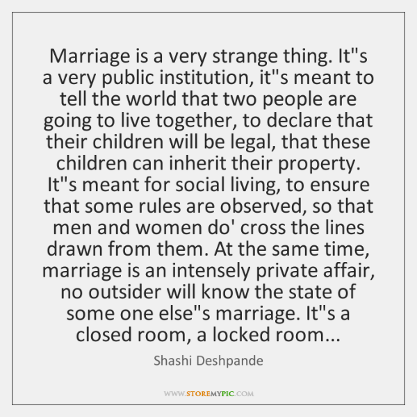 Marriage is a very strange thing. It's a very public institution, it's ...