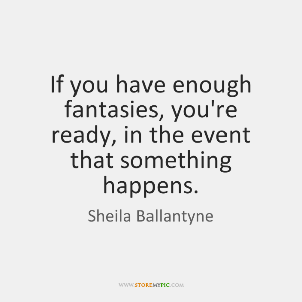 If you have enough fantasies, you're ready, in the event that something ...
