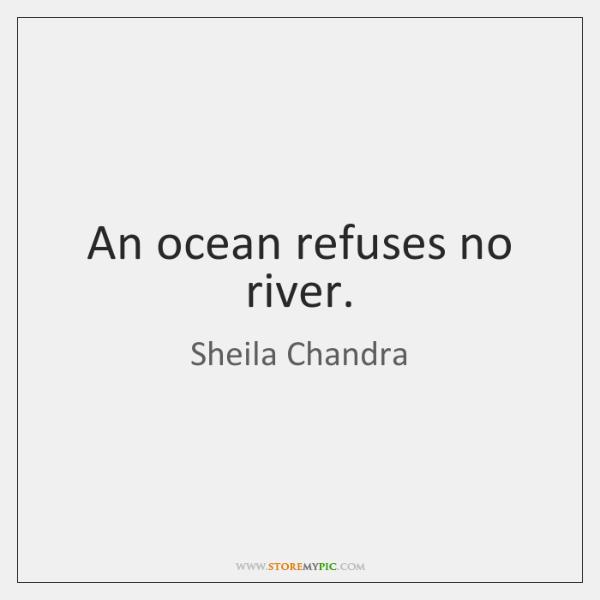 An ocean refuses no river.