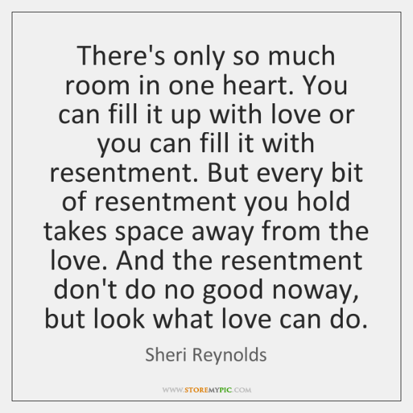 There's only so much room in one heart. You can fill it ...