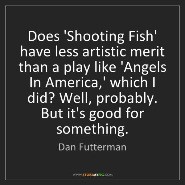 Dan Futterman: Does 'Shooting Fish' have less artistic merit than a...