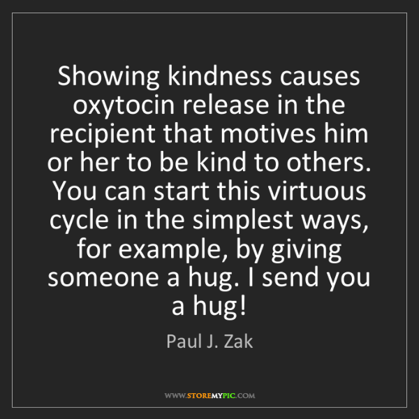 Paul J. Zak: Showing kindness causes oxytocin release in the recipient...