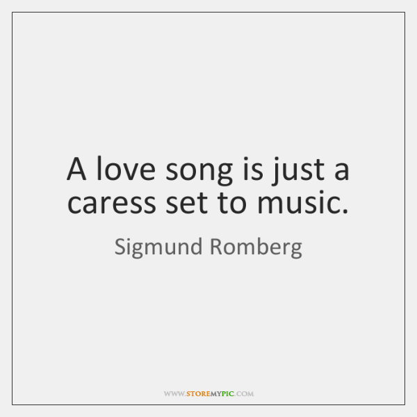 A love song is just a caress set to music.