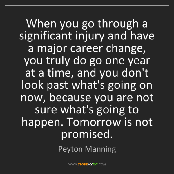 Peyton Manning: When you go through a significant injury and have a major...