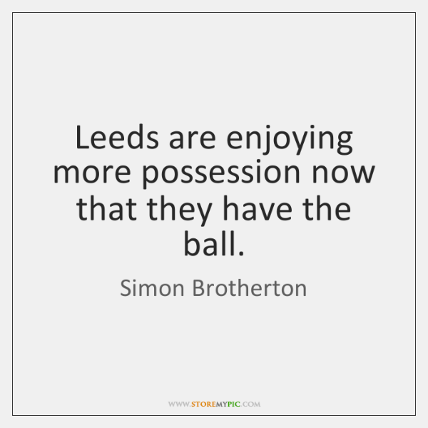 Leeds are enjoying more possession now that they have the ball.