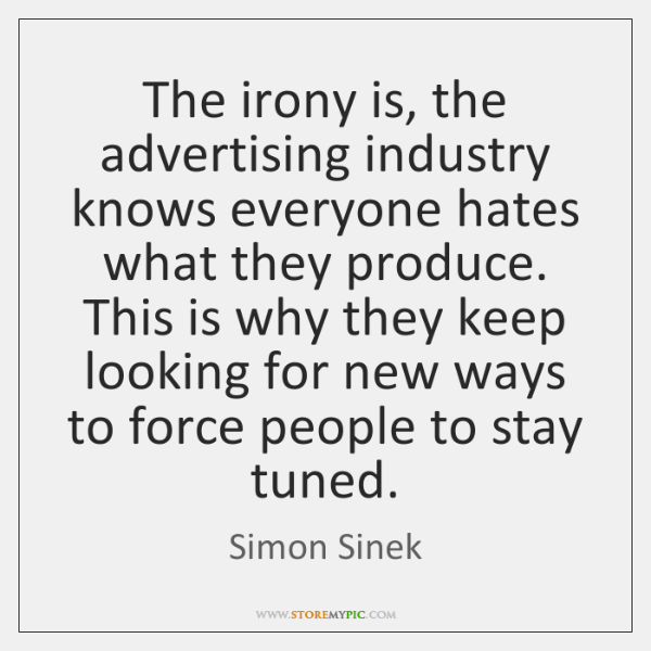 The irony is, the advertising industry knows everyone hates what they produce. ...