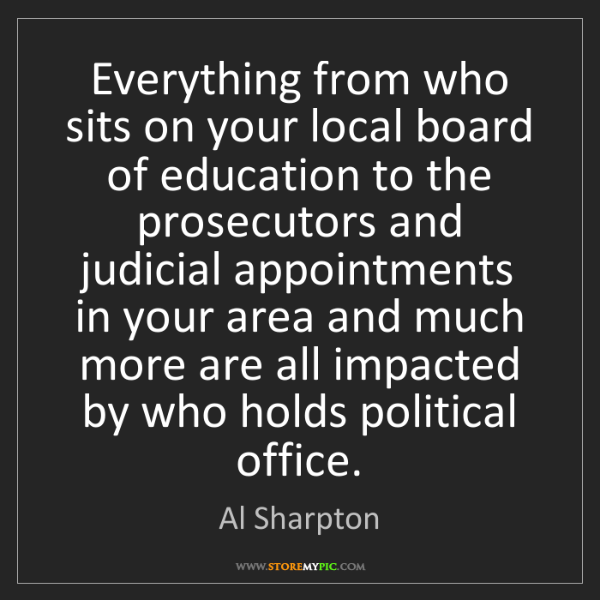 Al Sharpton: Everything from who sits on your local board of education...