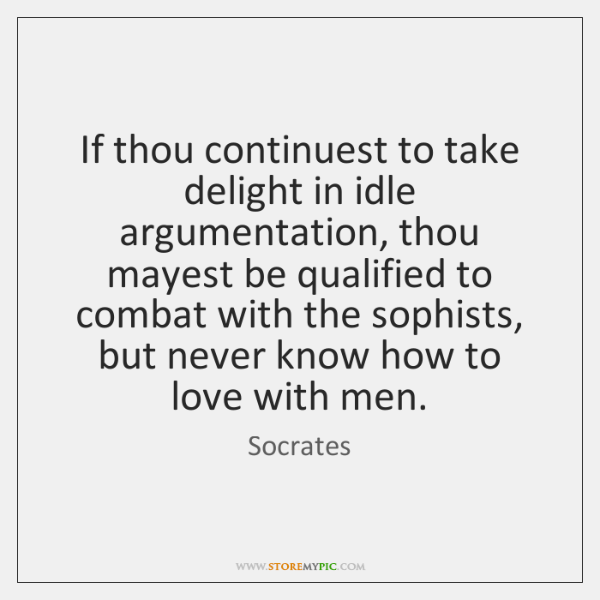 If thou continuest to take delight in idle argumentation, thou mayest be ...