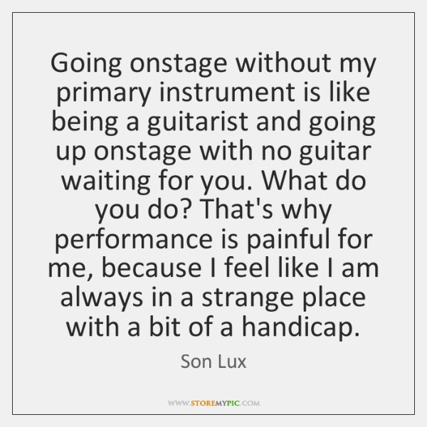Going onstage without my primary instrument is like being a guitarist and ...