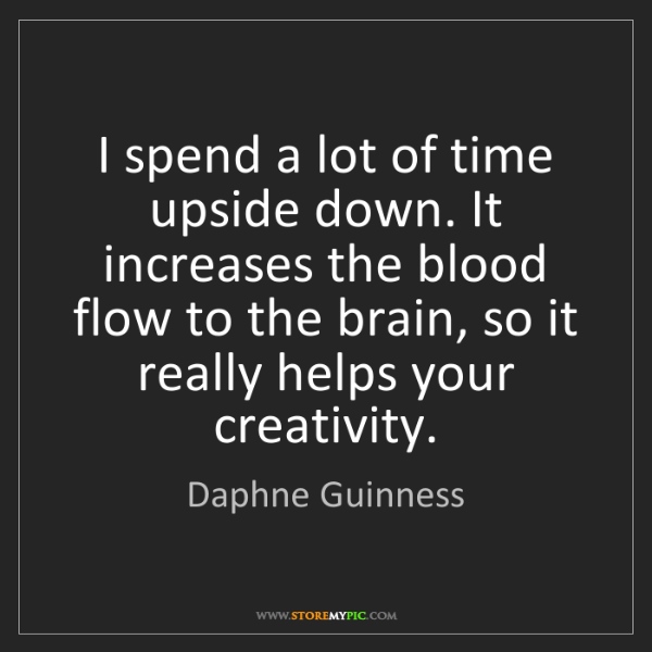 Daphne Guinness: I spend a lot of time upside down. It increases the blood...