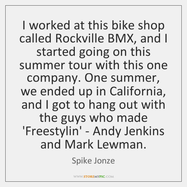 I worked at this bike shop called Rockville BMX, and I started ...