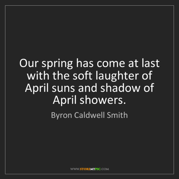 Byron Caldwell Smith: Our spring has come at last with the soft laughter of...