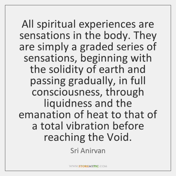 All spiritual experiences are sensations in the body. They are simply a ...