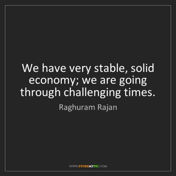 Raghuram Rajan: We have very stable, solid economy; we are going through...